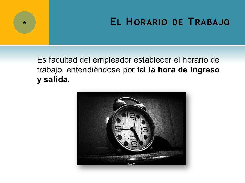 El Horario de Trabajo Es facultad del empleador establecer el horario de trabajo, entendiéndose por tal la hora de ingreso y salida.