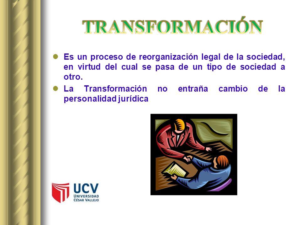 TRANSFORMACIÓN Es un proceso de reorganización legal de la sociedad, en virtud del cual se pasa de un tipo de sociedad a otro.