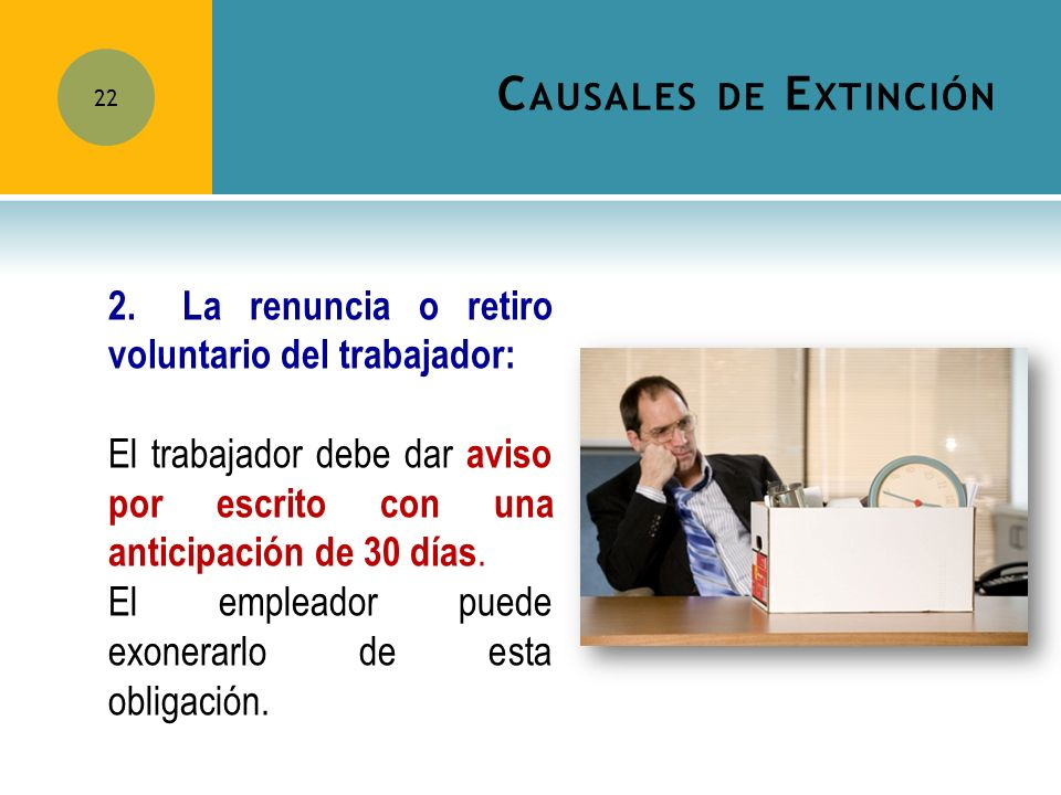 Causales de Extinción 2. La renuncia o retiro voluntario del trabajador: El trabajador debe dar aviso por escrito con una anticipación de 30 días.