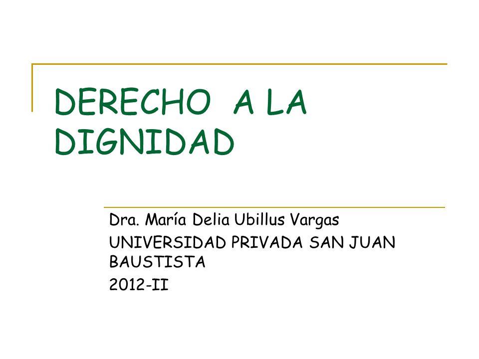 DERECHO A LA DIGNIDAD Dra. María Delia Ubillus Vargas