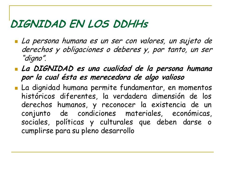 DIGNIDAD EN LOS DDHHs La persona humana es un ser con valores, un sujeto de derechos y obligaciones o deberes y, por tanto, un ser digno .