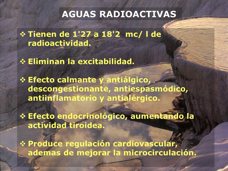 AGUAS RADIOACTIVAS Tienen de 1 27 a 18 2 mc/ l de radioactividad.