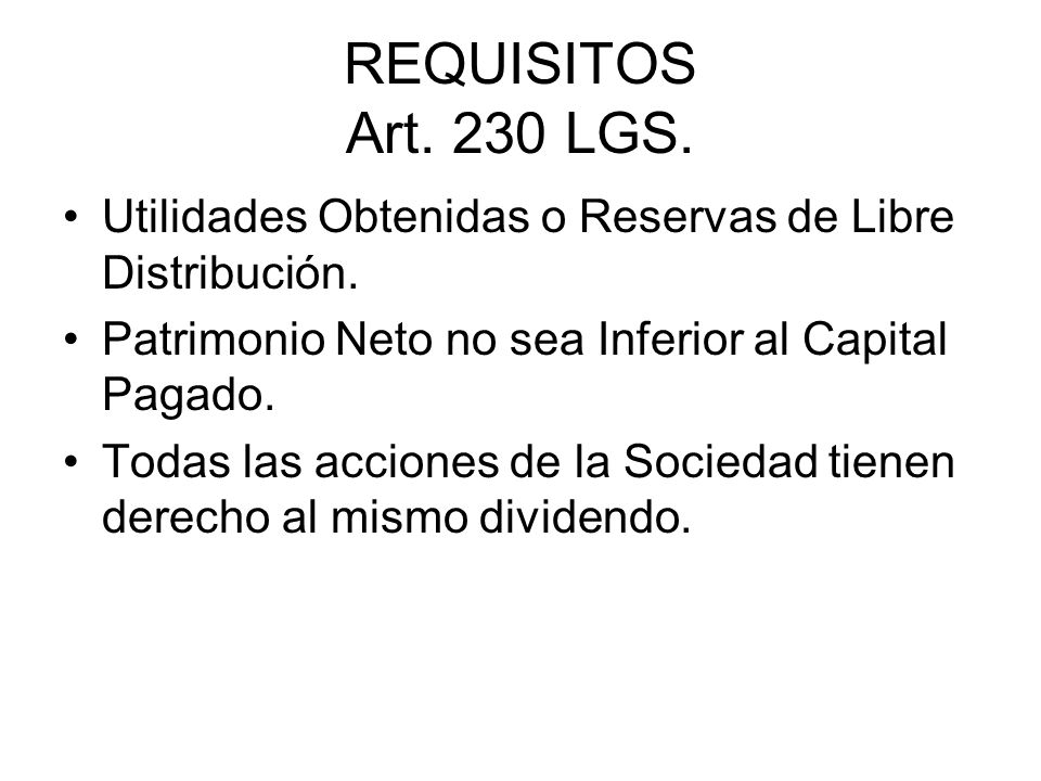 REQUISITOS Art. 230 LGS. Utilidades Obtenidas o Reservas de Libre Distribución. Patrimonio Neto no sea Inferior al Capital Pagado.