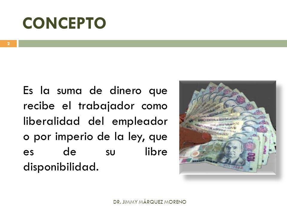 CONCEPTO Es la suma de dinero que recibe el trabajador como liberalidad del empleador o por imperio de la ley, que es de su libre disponibilidad.