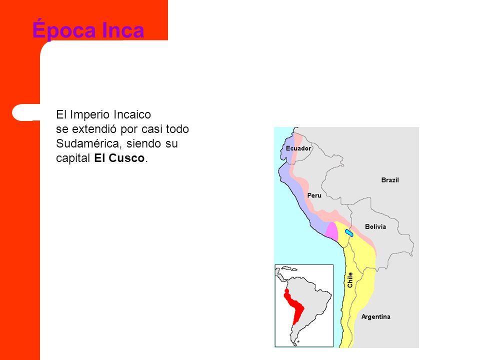 Época Inca El Imperio Incaico se extendió por casi todo