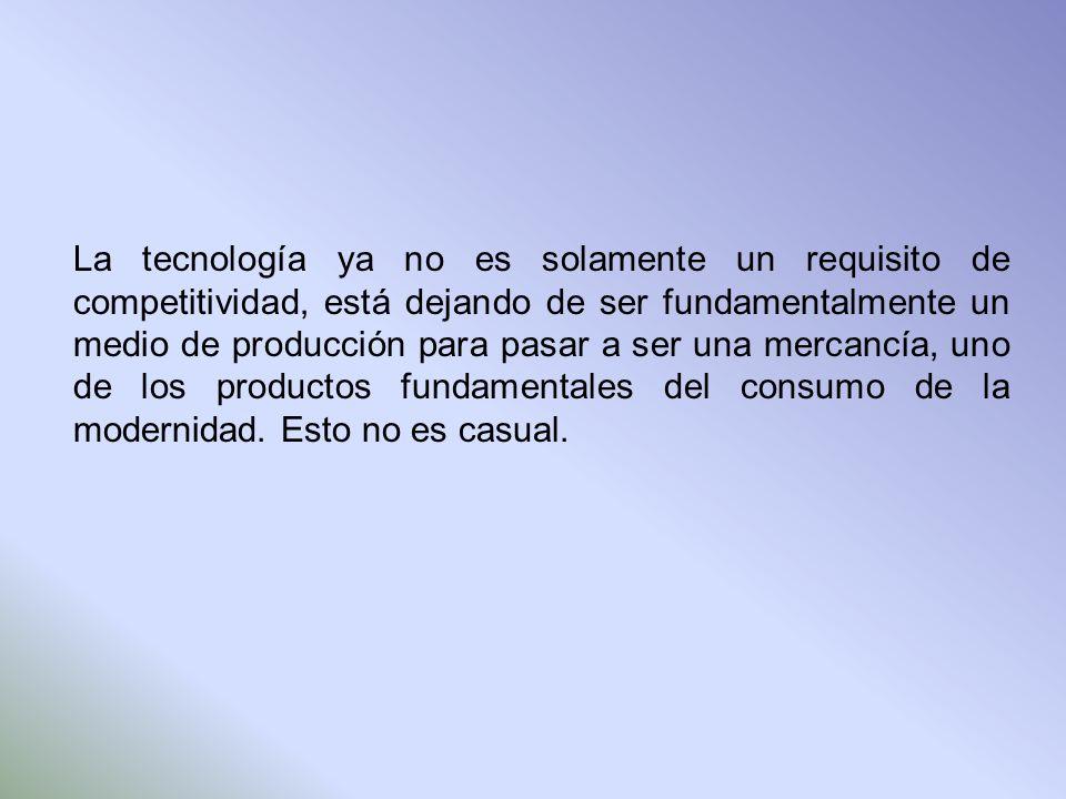 La tecnología ya no es solamente un requisito de competitividad, está dejando de ser fundamentalmente un medio de producción para pasar a ser una mercancía, uno de los productos fundamentales del consumo de la modernidad.