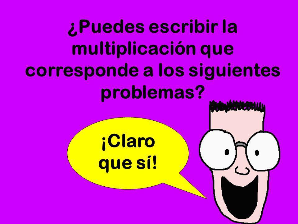 ¿Puedes escribir la multiplicación que corresponde a los siguientes problemas