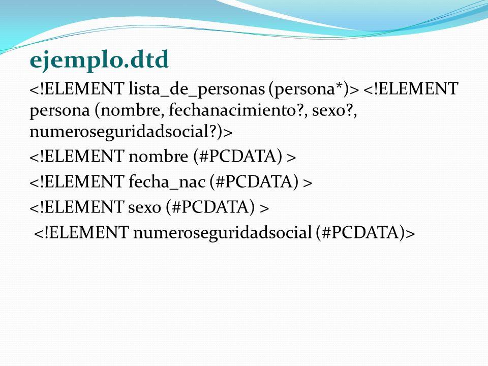 ejemplo.dtd <!ELEMENT lista_de_personas (persona*)> <!ELEMENT persona (nombre, fechanacimiento , sexo , numeroseguridadsocial )>