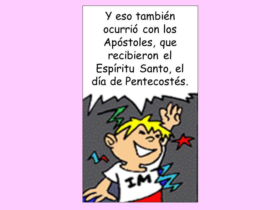 Y eso también ocurrió con los Apóstoles, que recibieron el Espíritu Santo, el día de Pentecostés.