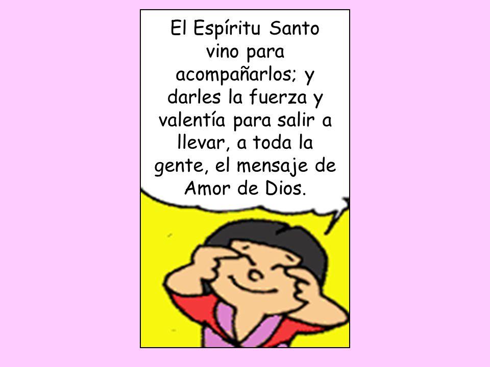 El Espíritu Santo vino para acompañarlos; y darles la fuerza y valentía para salir a llevar, a toda la gente, el mensaje de Amor de Dios.
