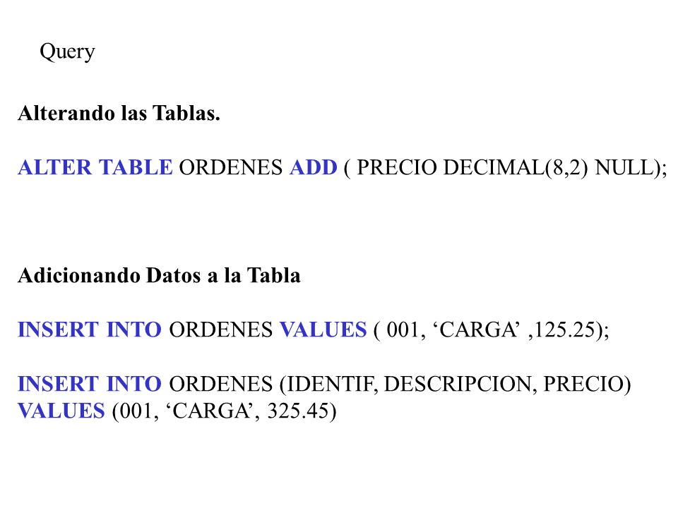 Query Alterando las Tablas. ALTER TABLE ORDENES ADD ( PRECIO DECIMAL(8,2) NULL); Adicionando Datos a la Tabla.