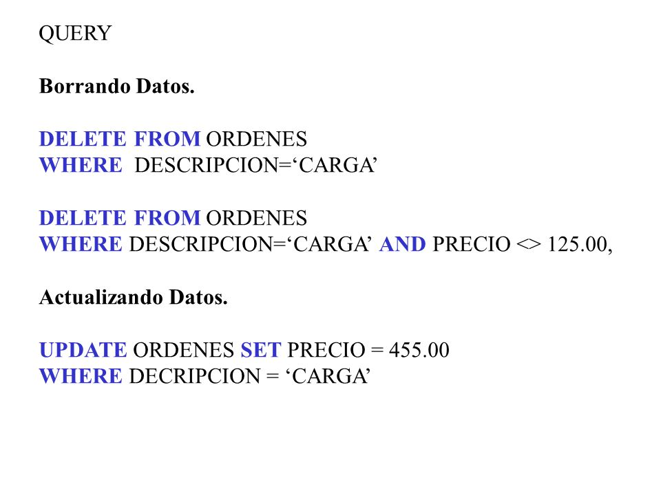QUERY Borrando Datos. DELETE FROM ORDENES. WHERE DESCRIPCION='CARGA' WHERE DESCRIPCION='CARGA' AND PRECIO <> 125.00,