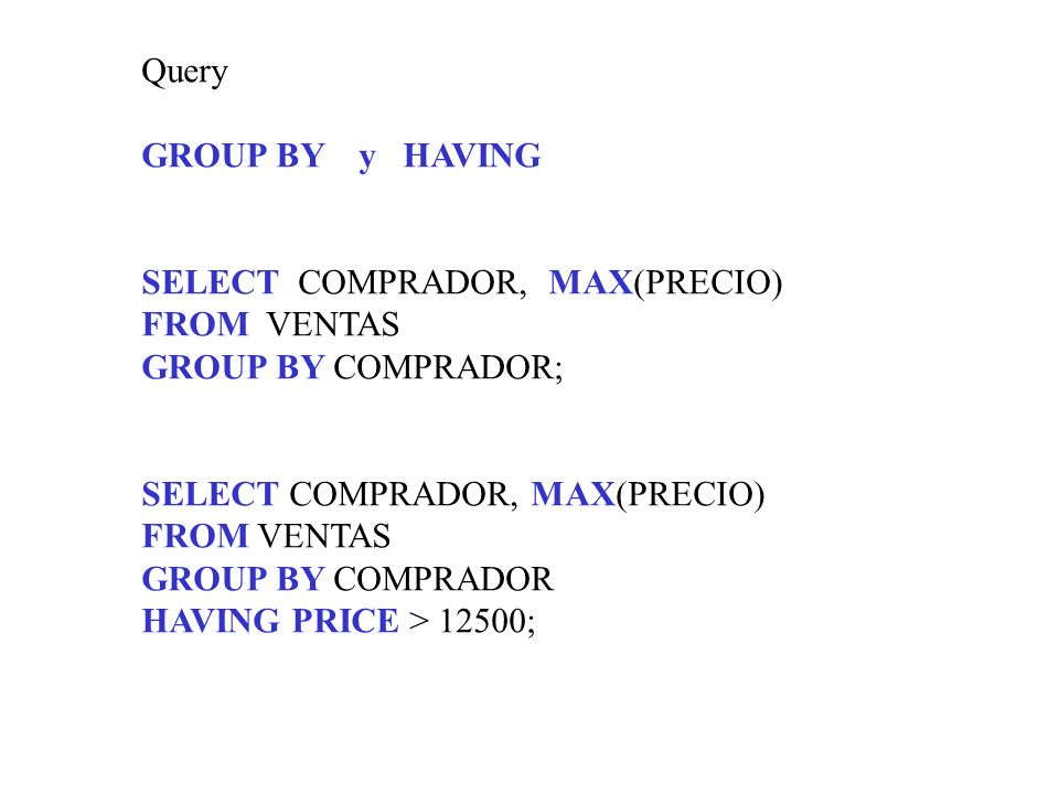Query GROUP BY y HAVING. SELECT COMPRADOR, MAX(PRECIO) FROM VENTAS. GROUP BY COMPRADOR; SELECT COMPRADOR, MAX(PRECIO)