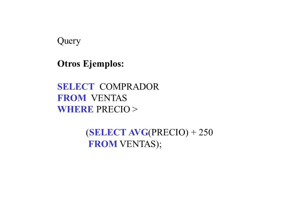 Query Otros Ejemplos: SELECT COMPRADOR. FROM VENTAS. WHERE PRECIO > (SELECT AVG(PRECIO) + 250.
