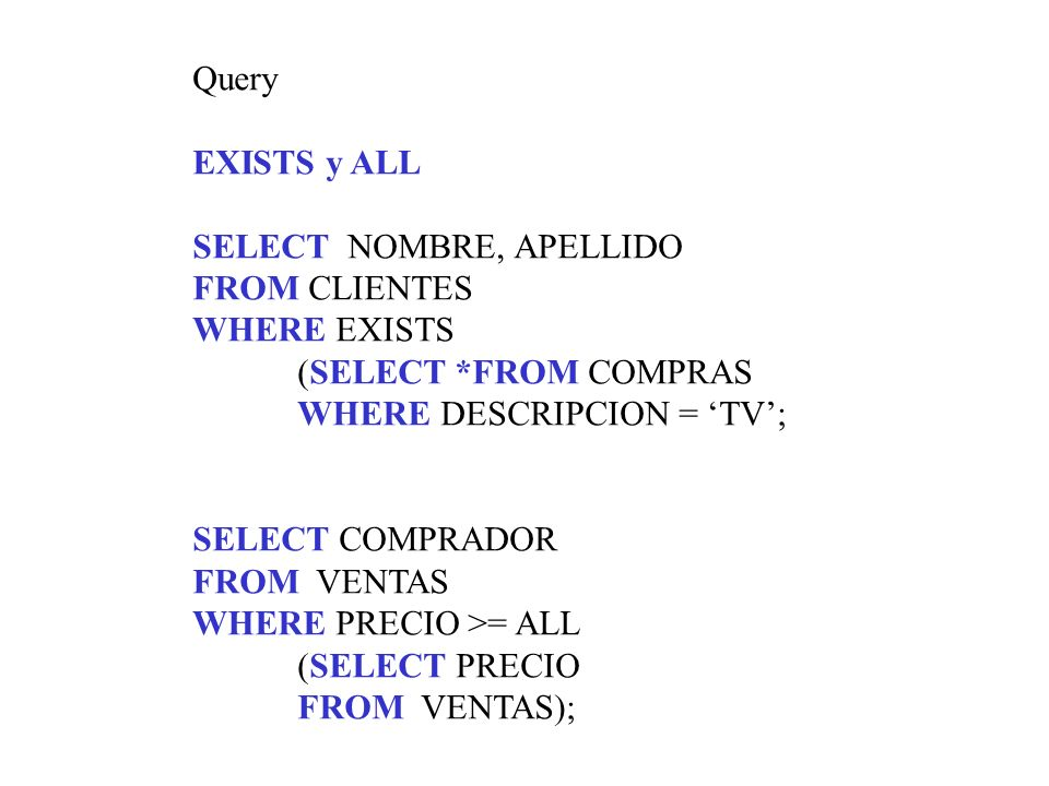 QueryEXISTS y ALL. SELECT NOMBRE, APELLIDO. FROM CLIENTES. WHERE EXISTS. (SELECT *FROM COMPRAS. WHERE DESCRIPCION = 'TV';