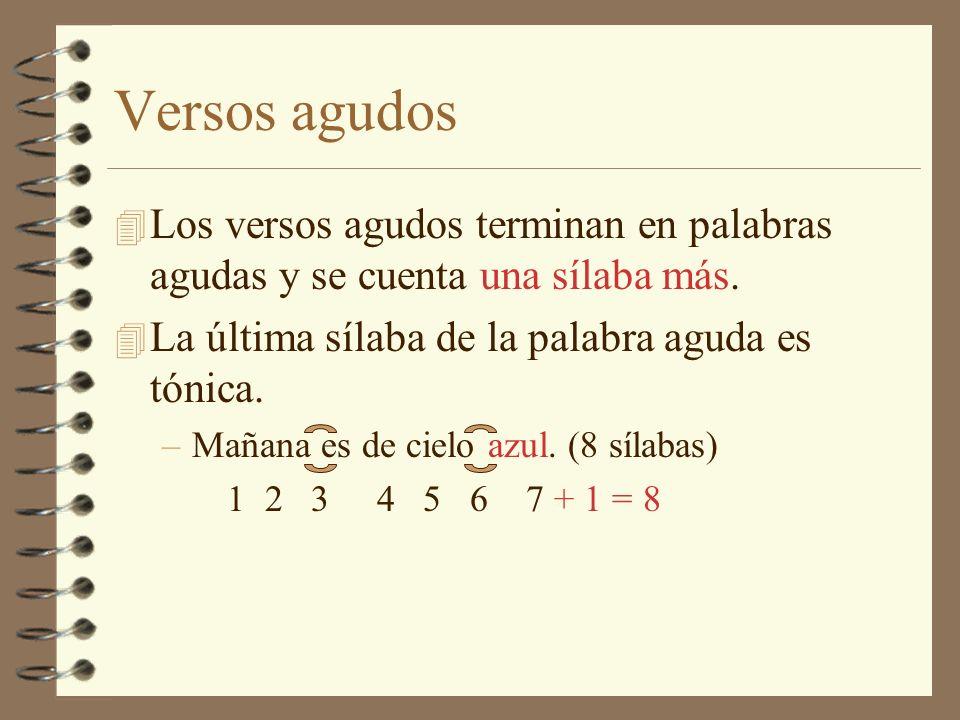 Versos agudos Los versos agudos terminan en palabras agudas y se cuenta una sílaba más. La última sílaba de la palabra aguda es tónica.