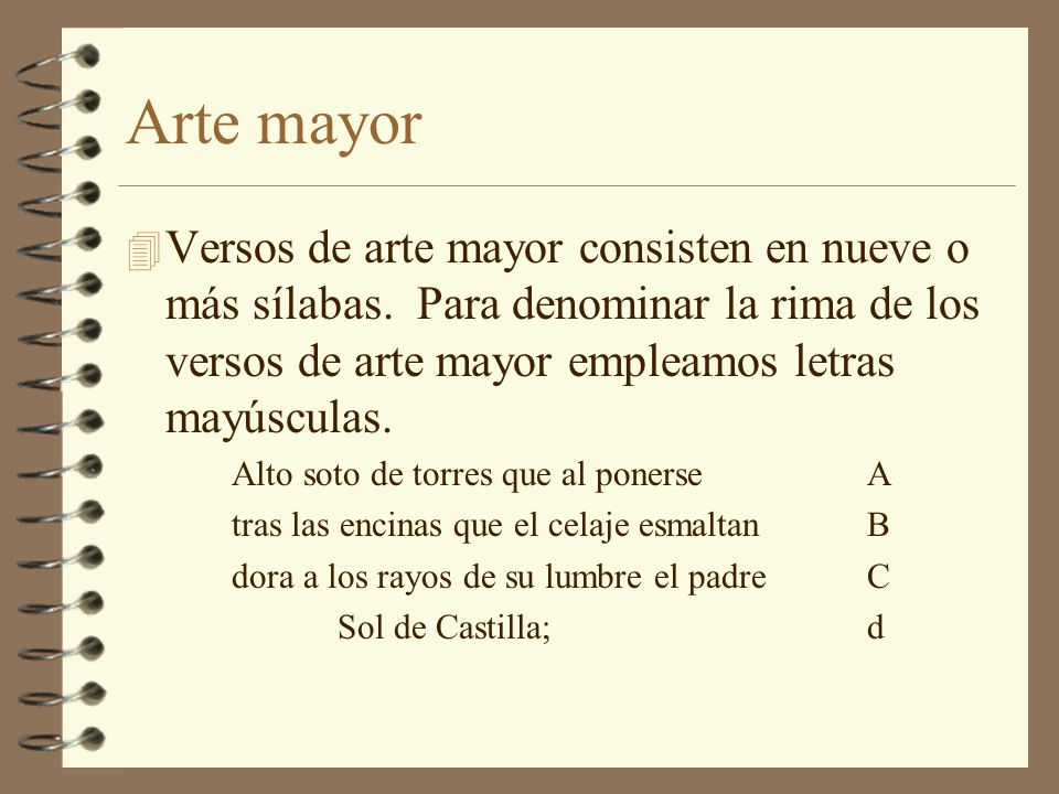 Arte mayor Versos de arte mayor consisten en nueve o más sílabas. Para denominar la rima de los versos de arte mayor empleamos letras mayúsculas.