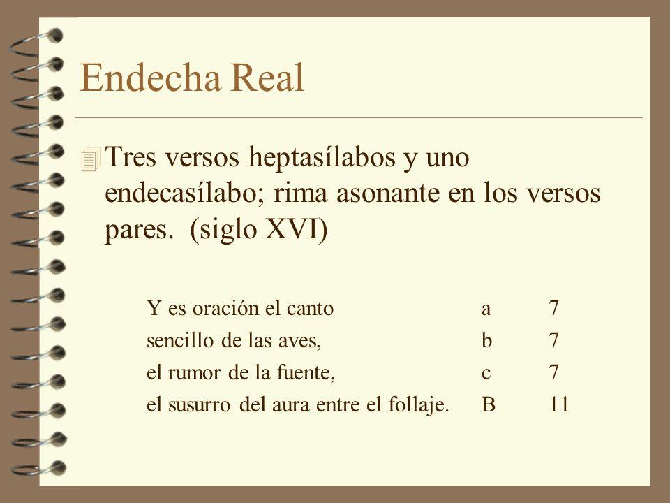 Endecha Real Tres versos heptasílabos y uno endecasílabo; rima asonante en los versos pares. (siglo XVI)