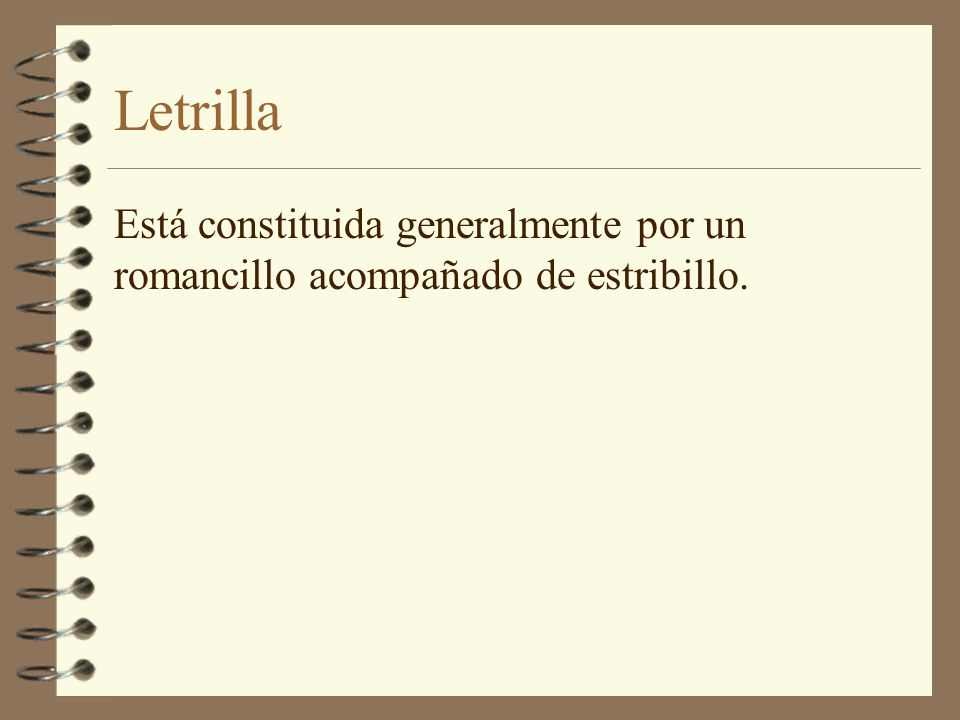 Letrilla Está constituida generalmente por un romancillo acompañado de estribillo.