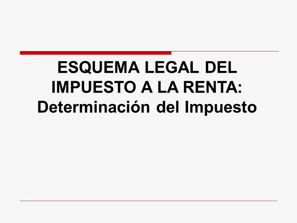 ESQUEMA LEGAL DEL IMPUESTO A LA RENTA: Determinación del Impuesto