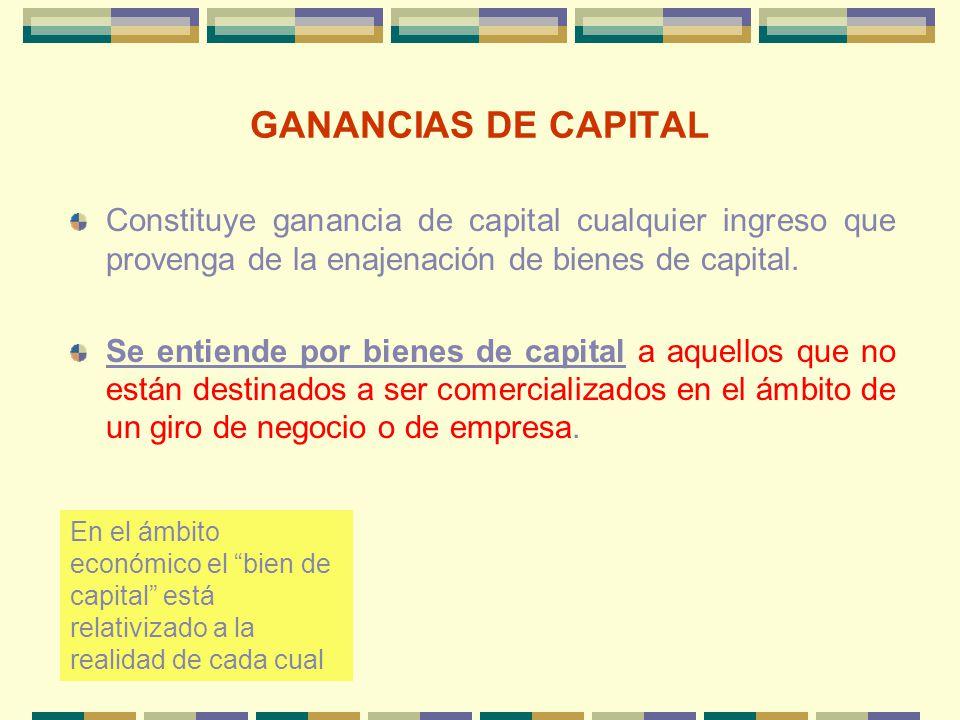 GANANCIAS DE CAPITAL Constituye ganancia de capital cualquier ingreso que provenga de la enajenación de bienes de capital.