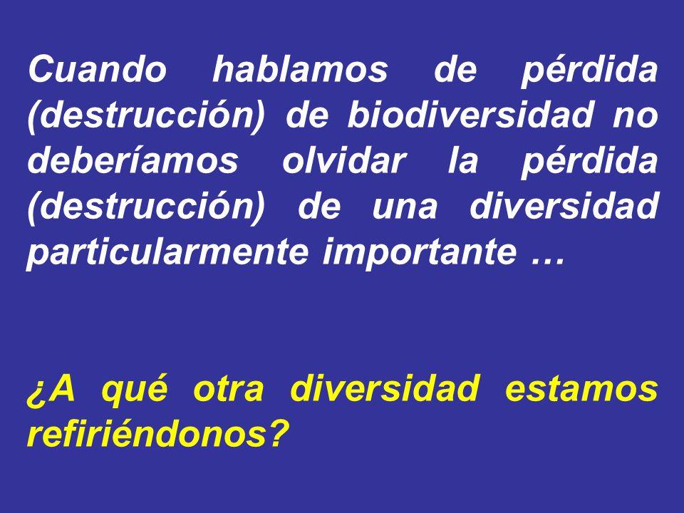 Cuando hablamos de pérdida (destrucción) de biodiversidad no deberíamos olvidar la pérdida (destrucción) de una diversidad particularmente importante …