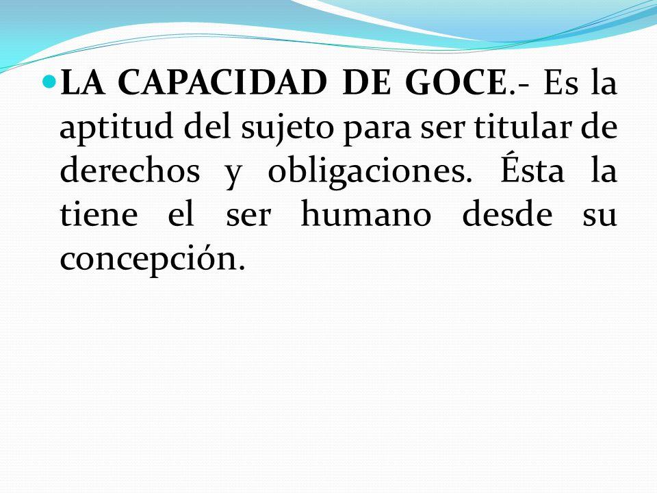 LA CAPACIDAD DE GOCE.- Es la aptitud del sujeto para ser titular de derechos y obligaciones.