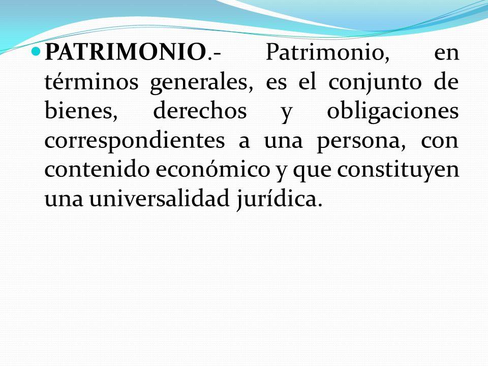 PATRIMONIO.- Patrimonio, en términos generales, es el conjunto de bienes, derechos y obligaciones correspondientes a una persona, con contenido económico y que constituyen una universalidad jurídica.
