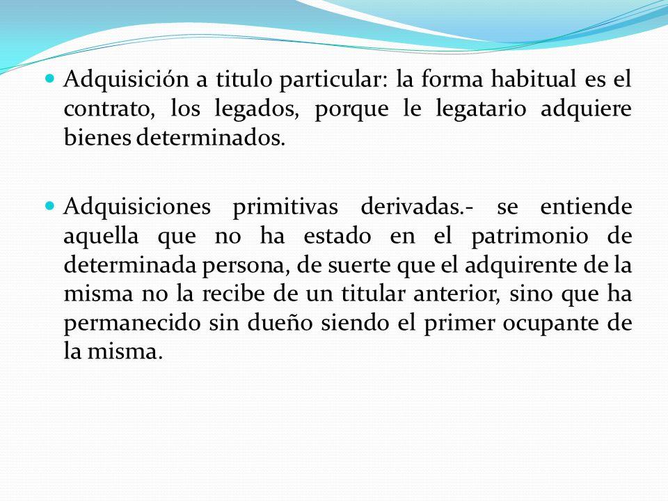 Adquisición a titulo particular: la forma habitual es el contrato, los legados, porque le legatario adquiere bienes determinados.