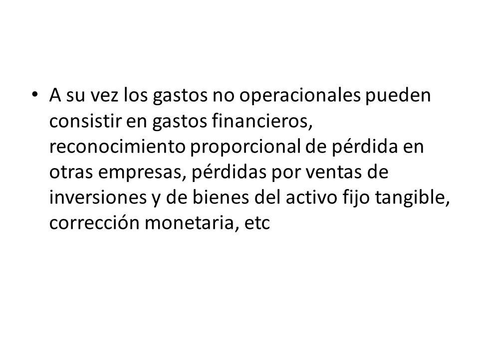 A su vez los gastos no operacionales pueden consistir en gastos financieros, reconocimiento proporcional de pérdida en otras empresas, pérdidas por ventas de inversiones y de bienes del activo fijo tangible, corrección monetaria, etc