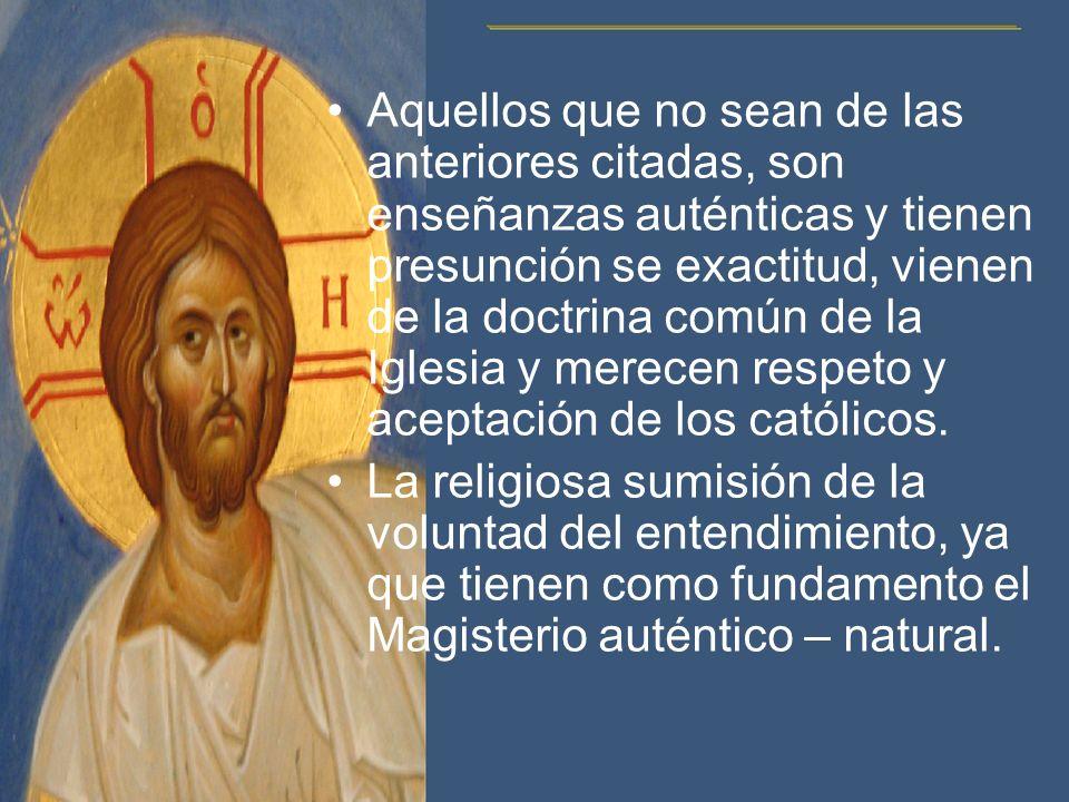 Aquellos que no sean de las anteriores citadas, son enseñanzas auténticas y tienen presunción se exactitud, vienen de la doctrina común de la Iglesia y merecen respeto y aceptación de los católicos.