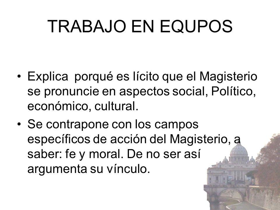 TRABAJO EN EQUPOSExplica porqué es lícito que el Magisterio se pronuncie en aspectos social, Político, económico, cultural.