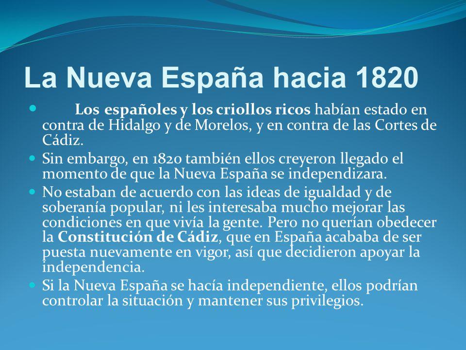 La Nueva España hacia 1820 Los españoles y los criollos ricos habían estado en contra de Hidalgo y de Morelos, y en contra de las Cortes de Cádiz.