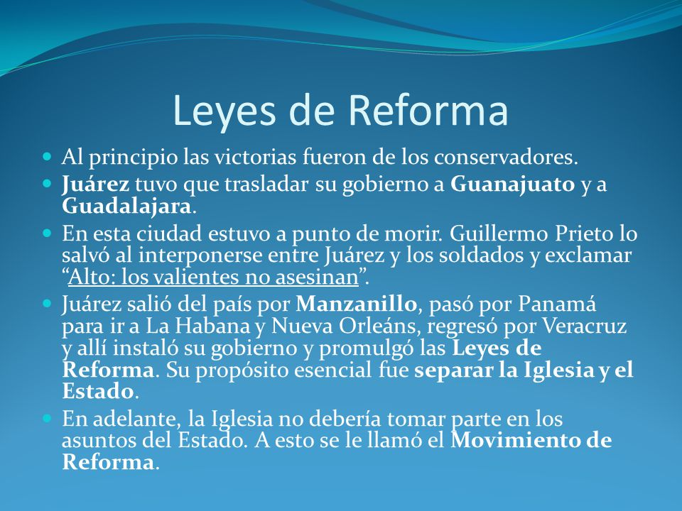 Leyes de Reforma Al principio las victorias fueron de los conservadores. Juárez tuvo que trasladar su gobierno a Guanajuato y a Guadalajara.