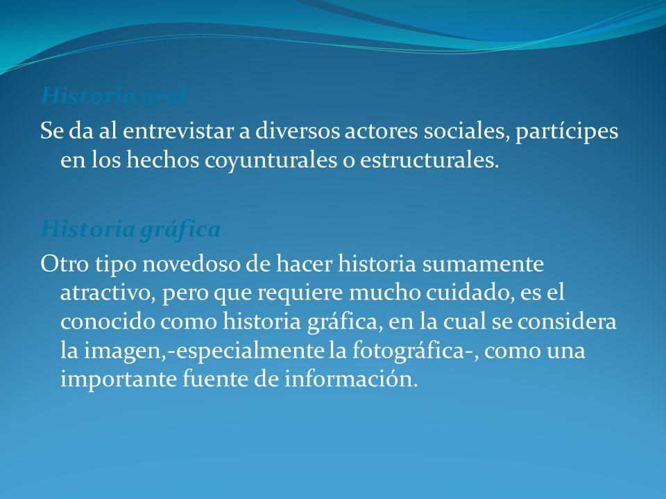 Historia oral Se da al entrevistar a diversos actores sociales, partícipes en los hechos coyunturales o estructurales.