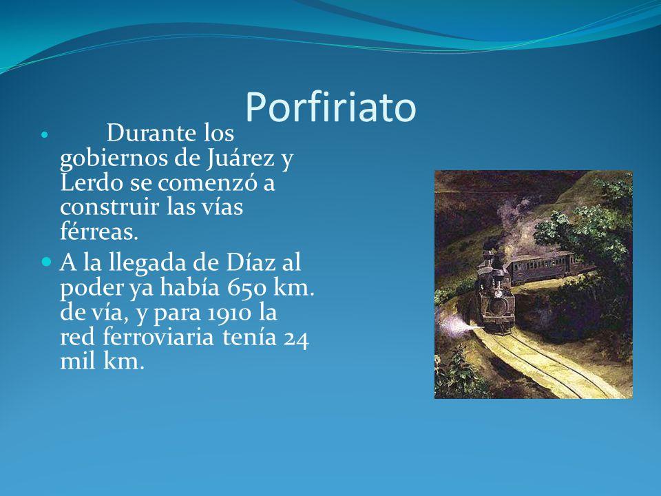 Porfiriato Durante los gobiernos de Juárez y Lerdo se comenzó a construir las vías férreas.