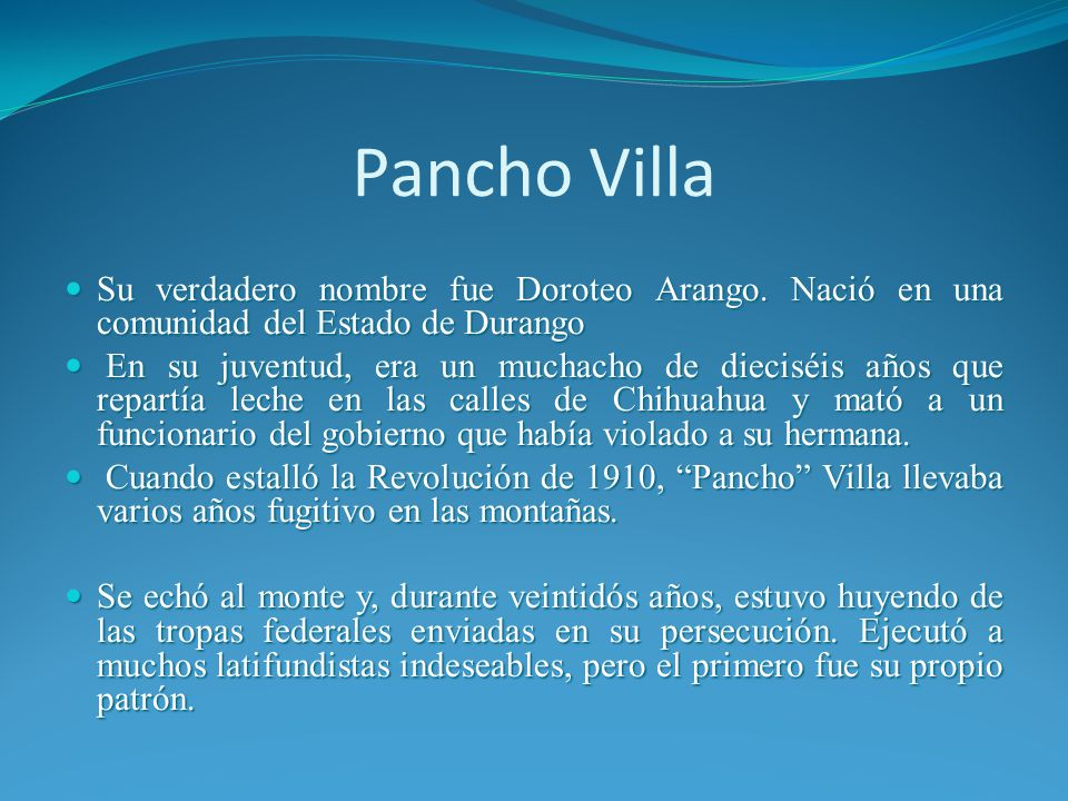Pancho Villa Su verdadero nombre fue Doroteo Arango. Nació en una comunidad del Estado de Durango.