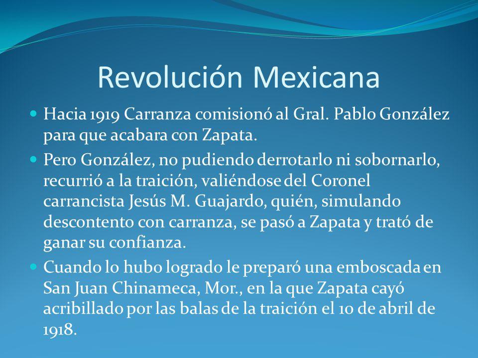 Revolución Mexicana Hacia 1919 Carranza comisionó al Gral. Pablo González para que acabara con Zapata.