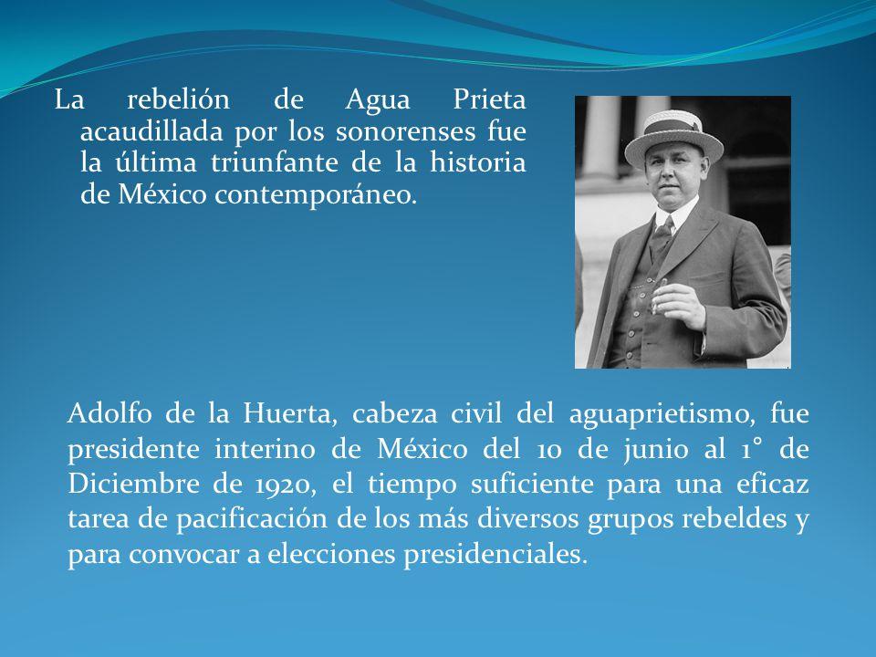 La rebelión de Agua Prieta acaudillada por los sonorenses fue la última triunfante de la historia de México contemporáneo.