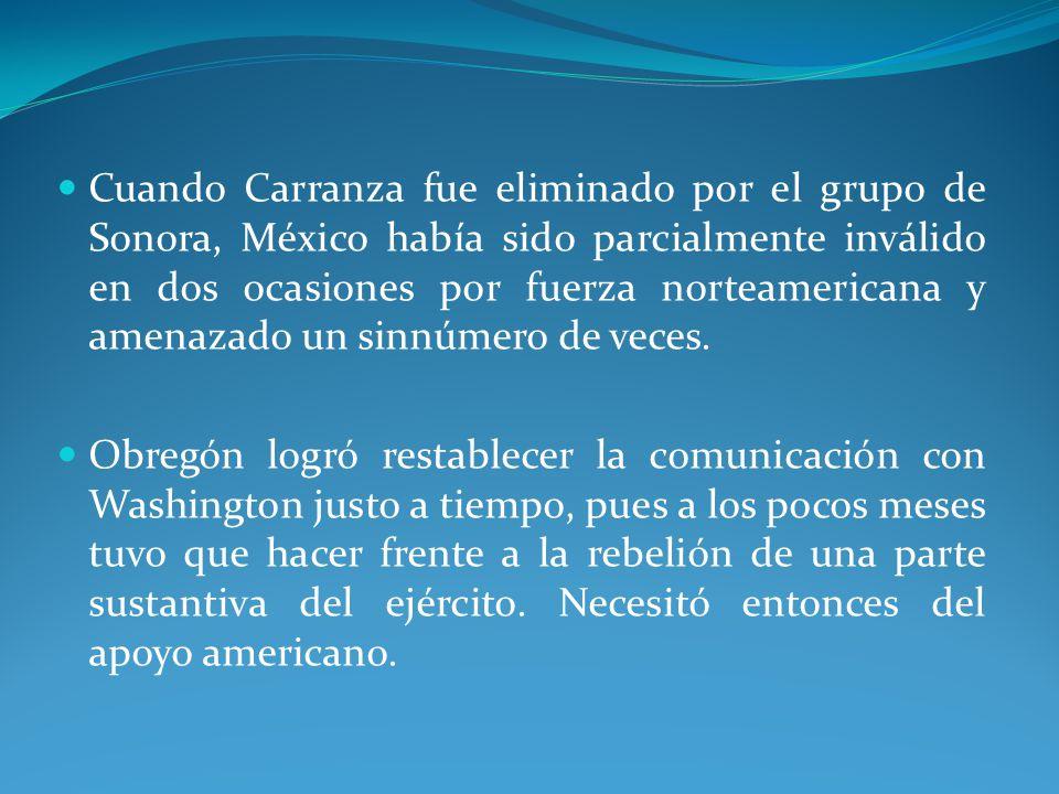 Cuando Carranza fue eliminado por el grupo de Sonora, México había sido parcialmente inválido en dos ocasiones por fuerza norteamericana y amenazado un sinnúmero de veces.
