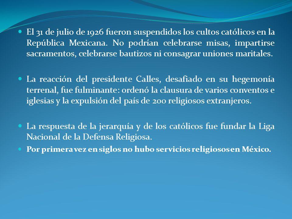 El 31 de julio de 1926 fueron suspendidos los cultos católicos en la República Mexicana. No podrían celebrarse misas, impartirse sacramentos, celebrarse bautizos ni consagrar uniones maritales.