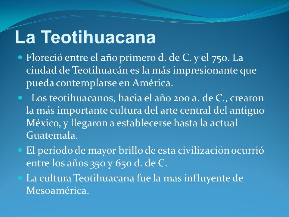 La Teotihuacana Floreció entre el año primero d. de C. y el 750. La ciudad de Teotihuacán es la más impresionante que pueda contemplarse en América.