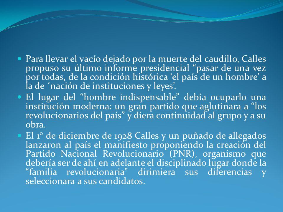 Para llevar el vacío dejado por la muerte del caudillo, Calles propuso su último informe presidencial pasar de una vez por todas, de la condición histórica 'el país de un hombre' a la de ´nación de instituciones y leyes'.