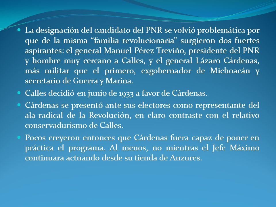 La designación del candidato del PNR se volvió problemática por que de la misma familia revolucionaria surgieron dos fuertes aspirantes: el general Manuel Pérez Treviño, presidente del PNR y hombre muy cercano a Calles, y el general Lázaro Cárdenas, más militar que el primero, exgobernador de Michoacán y secretario de Guerra y Marina.