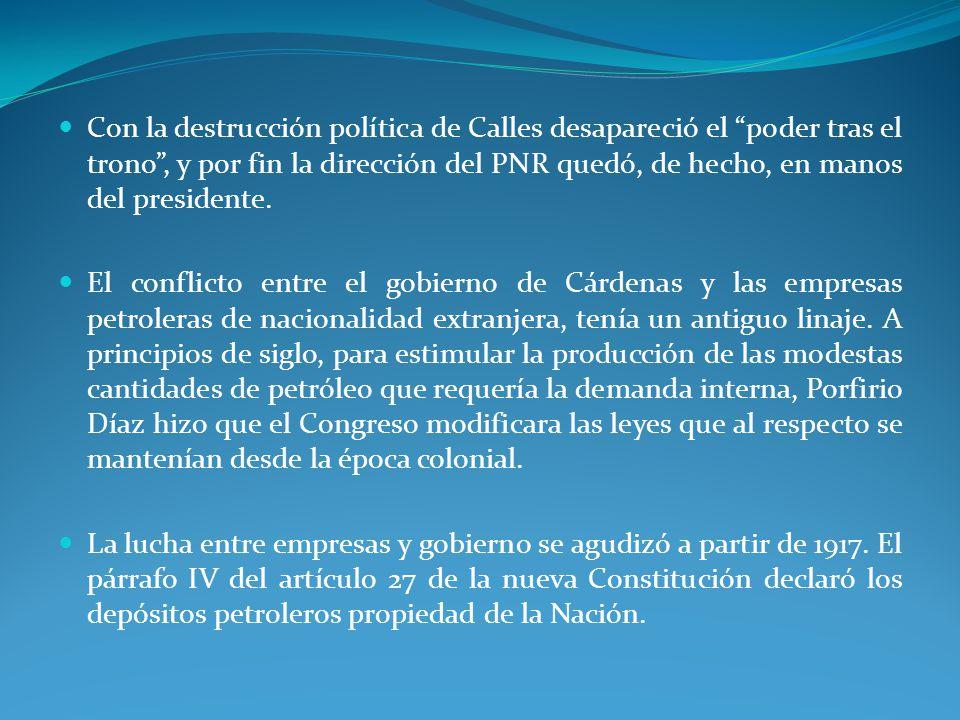 Con la destrucción política de Calles desapareció el poder tras el trono , y por fin la dirección del PNR quedó, de hecho, en manos del presidente.