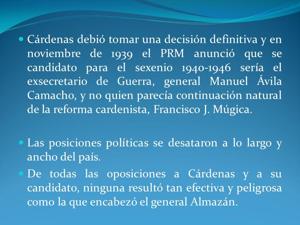 Cárdenas debió tomar una decisión definitiva y en noviembre de 1939 el PRM anunció que se candidato para el sexenio 1940-1946 sería el exsecretario de Guerra, general Manuel Ávila Camacho, y no quien parecía continuación natural de la reforma cardenista, Francisco J. Múgica.
