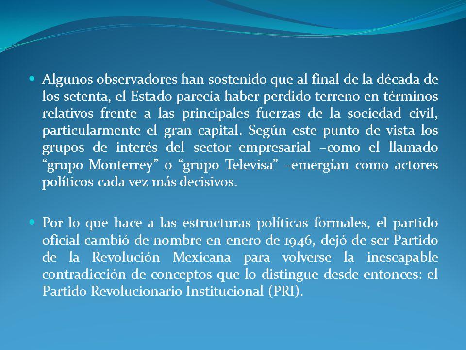 Algunos observadores han sostenido que al final de la década de los setenta, el Estado parecía haber perdido terreno en términos relativos frente a las principales fuerzas de la sociedad civil, particularmente el gran capital. Según este punto de vista los grupos de interés del sector empresarial –como el llamado grupo Monterrey o grupo Televisa –emergían como actores políticos cada vez más decisivos.