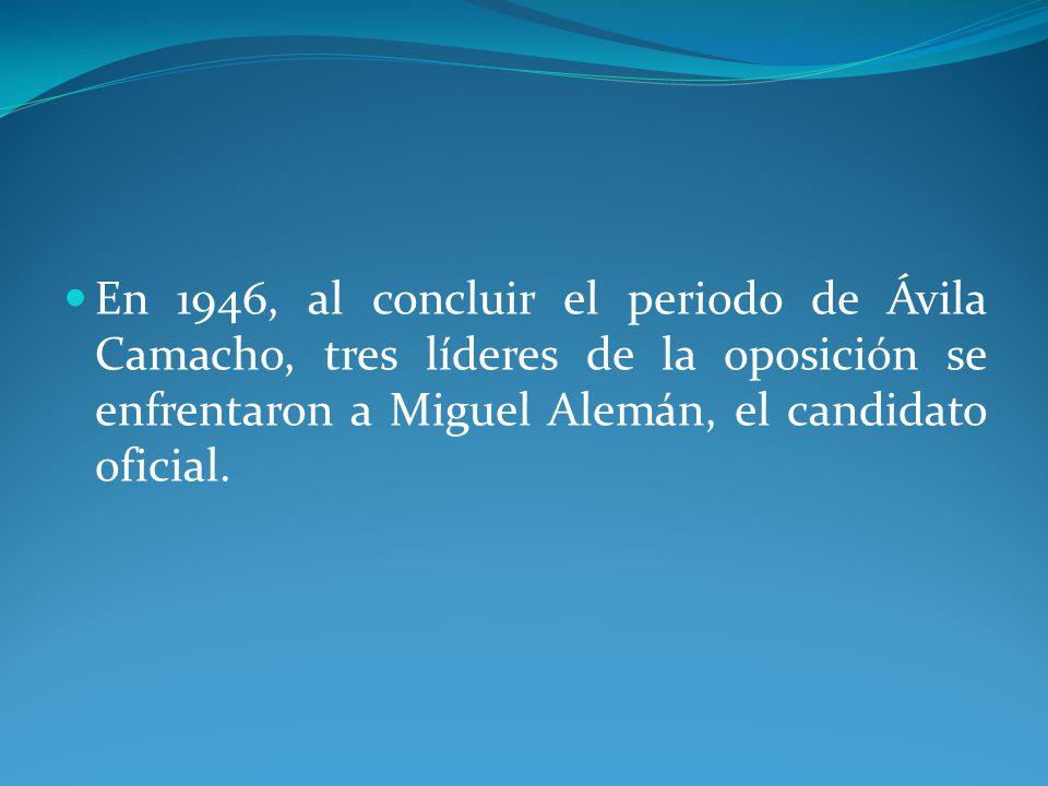 En 1946, al concluir el periodo de Ávila Camacho, tres líderes de la oposición se enfrentaron a Miguel Alemán, el candidato oficial.