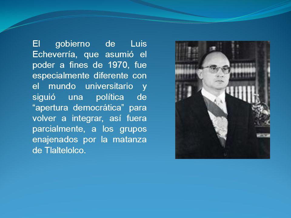 El gobierno de Luis Echeverría, que asumió el poder a fines de 1970, fue especialmente diferente con el mundo universitario y siguió una política de apertura democrática para volver a integrar, así fuera parcialmente, a los grupos enajenados por la matanza de Tlaltelolco.