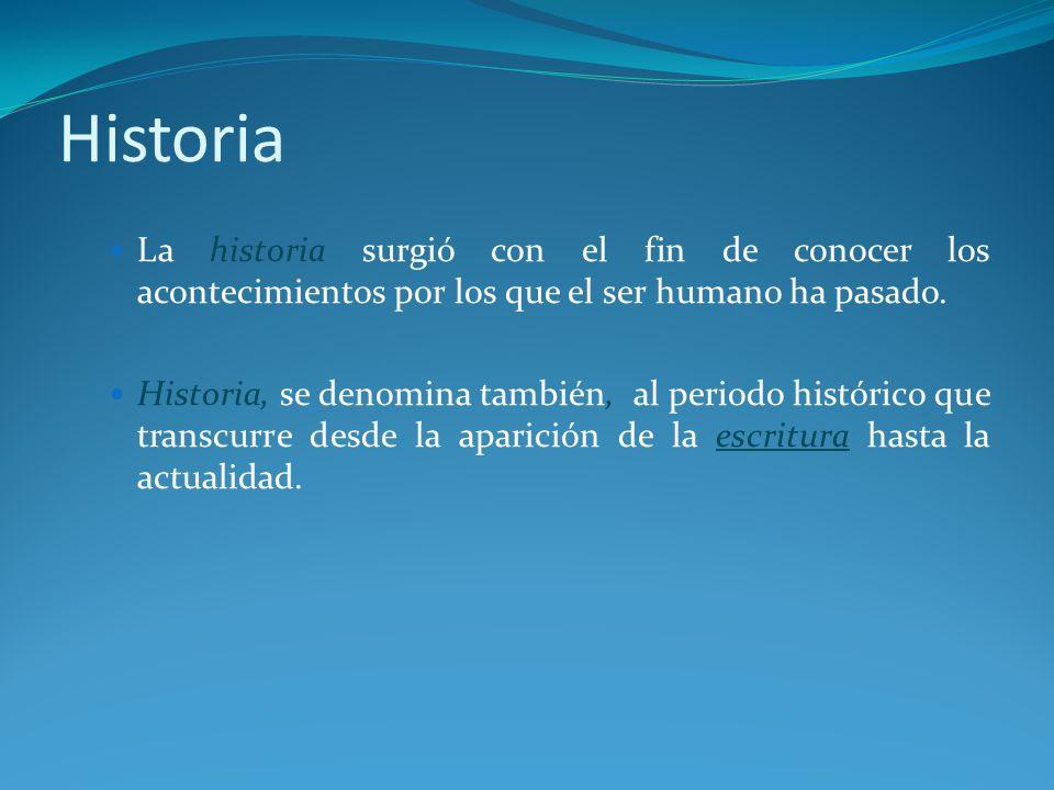 Historia La historia surgió con el fin de conocer los acontecimientos por los que el ser humano ha pasado.